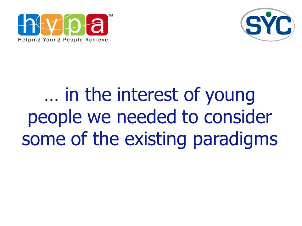 … in the interest of young people we needed to consider some of the existing paradigms