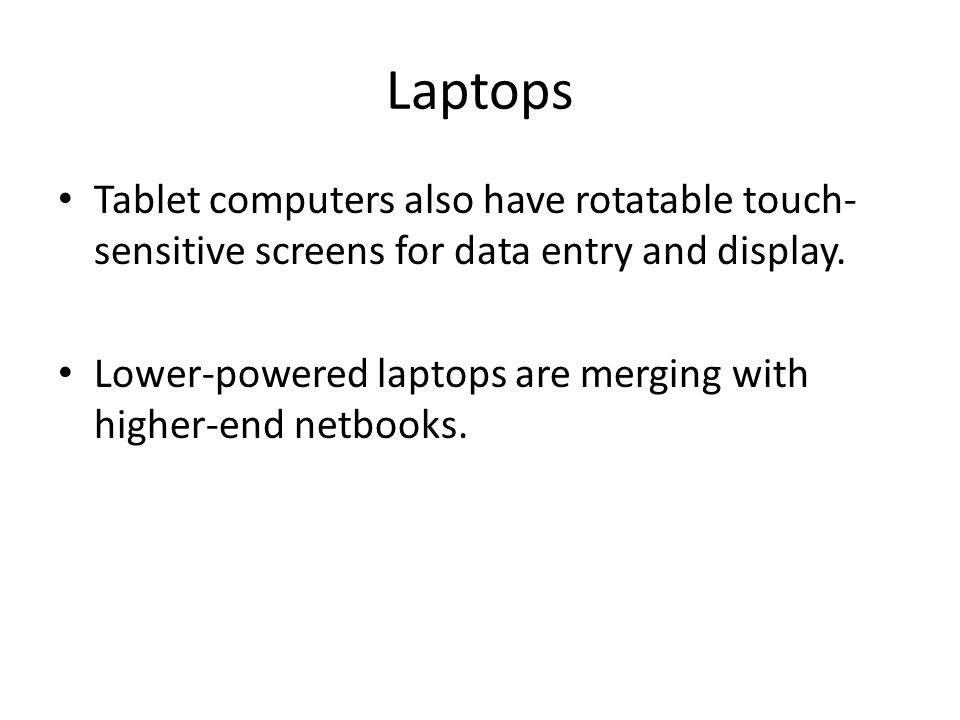 Laptops Tablet computers also have rotatable touch- sensitive screens for data entry and display.