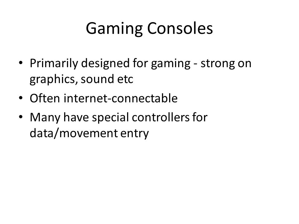 Gaming Consoles Primarily designed for gaming - strong on graphics, sound etc Often internet-connectable Many have special controllers for data/movement entry