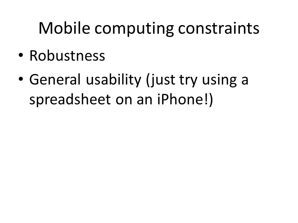 Mobile computing constraints Robustness General usability (just try using a spreadsheet on an iPhone!)