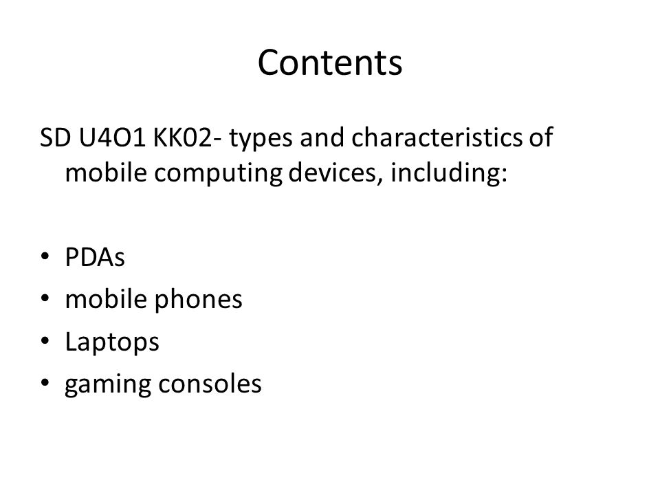 Contents SD U4O1 KK02- types and characteristics of mobile computing devices, including: PDAs mobile phones Laptops gaming consoles