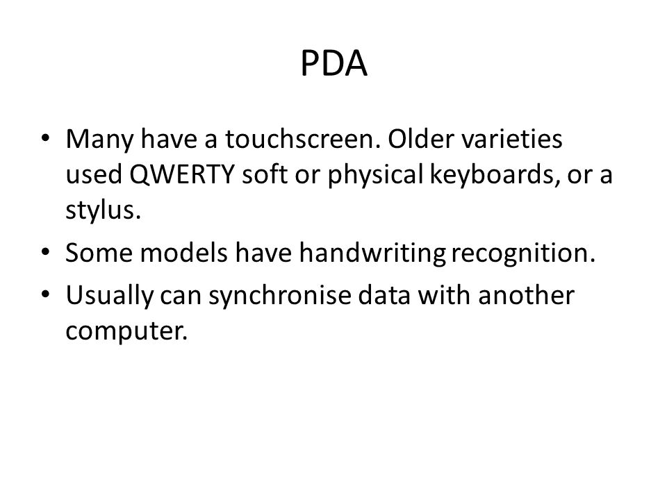 PDA Many have a touchscreen. Older varieties used QWERTY soft or physical keyboards, or a stylus.