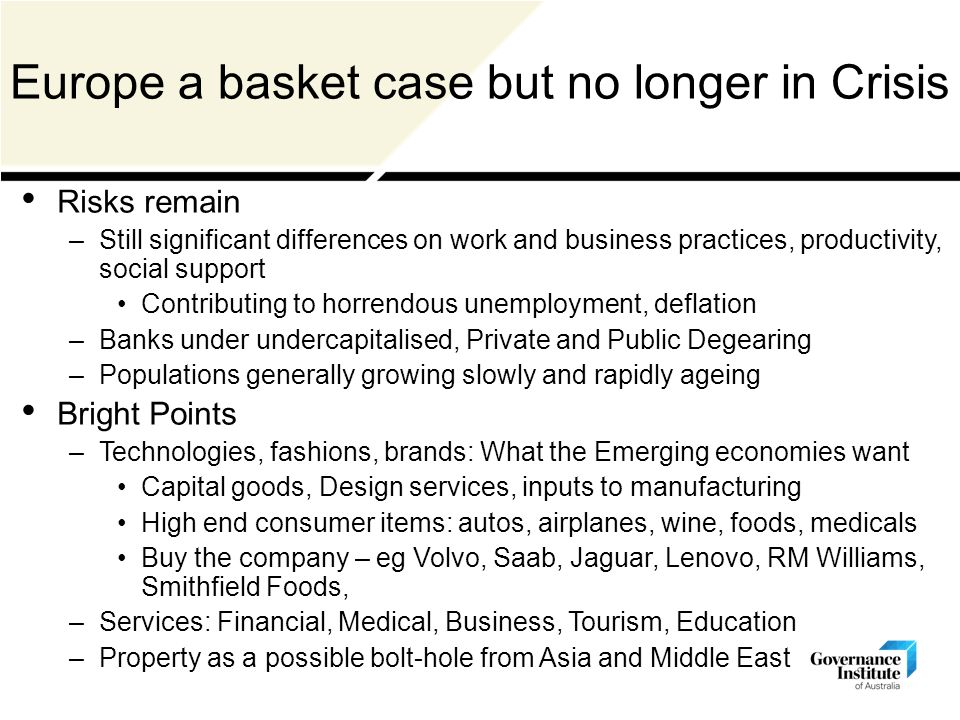Risks remain –Still significant differences on work and business practices, productivity, social support Contributing to horrendous unemployment, deflation –Banks under undercapitalised, Private and Public Degearing –Populations generally growing slowly and rapidly ageing Bright Points –Technologies, fashions, brands: What the Emerging economies want Capital goods, Design services, inputs to manufacturing High end consumer items: autos, airplanes, wine, foods, medicals Buy the company – eg Volvo, Saab, Jaguar, Lenovo, RM Williams, Smithfield Foods, –Services: Financial, Medical, Business, Tourism, Education –Property as a possible bolt-hole from Asia and Middle East Europe a basket case but no longer in Crisis
