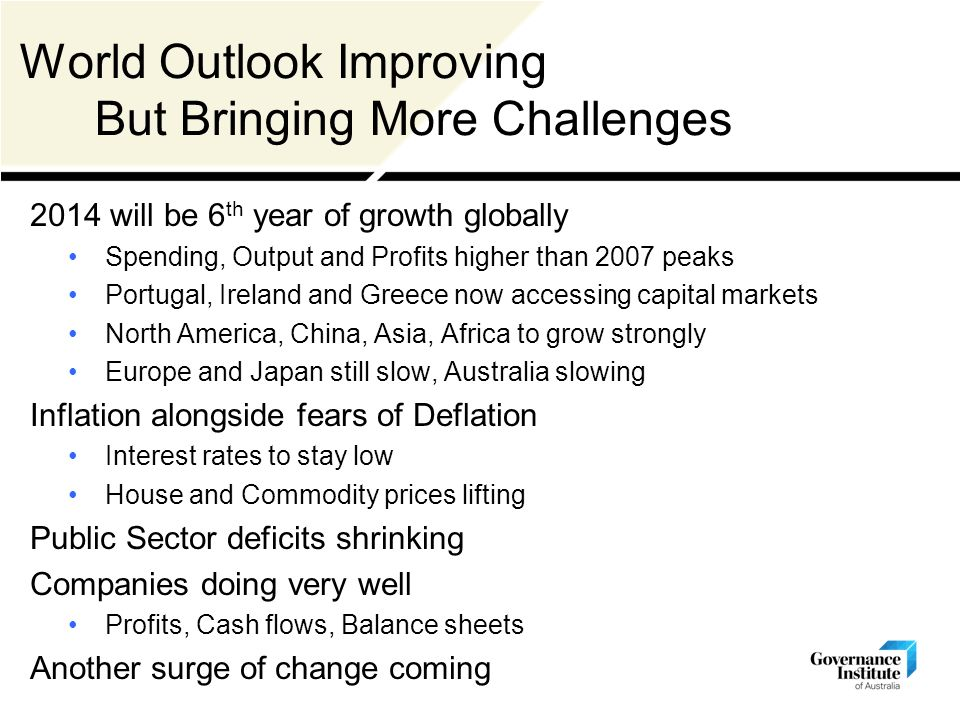 World Outlook Improving But Bringing More Challenges 2014 will be 6 th year of growth globally Spending, Output and Profits higher than 2007 peaks Portugal, Ireland and Greece now accessing capital markets North America, China, Asia, Africa to grow strongly Europe and Japan still slow, Australia slowing Inflation alongside fears of Deflation Interest rates to stay low House and Commodity prices lifting Public Sector deficits shrinking Companies doing very well Profits, Cash flows, Balance sheets Another surge of change coming