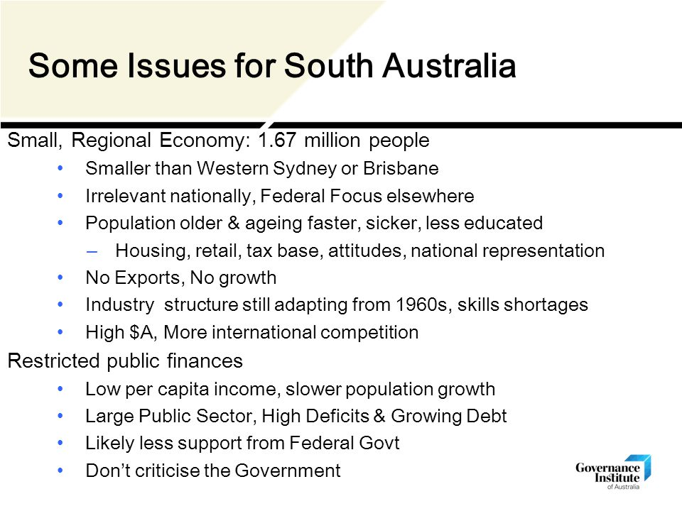 Some Issues for South Australia Small, Regional Economy: 1.67 million people Smaller than Western Sydney or Brisbane Irrelevant nationally, Federal Focus elsewhere Population older & ageing faster, sicker, less educated – Housing, retail, tax base, attitudes, national representation No Exports, No growth Industry structure still adapting from 1960s, skills shortages High $A, More international competition Restricted public finances Low per capita income, slower population growth Large Public Sector, High Deficits & Growing Debt Likely less support from Federal Govt Don't criticise the Government