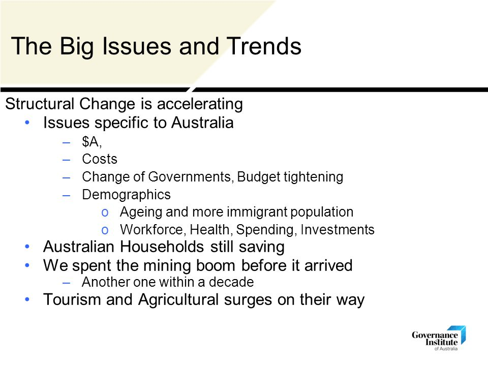 The Big Issues and Trends Structural Change is accelerating Issues specific to Australia –$A, –Costs –Change of Governments, Budget tightening –Demographics oAgeing and more immigrant population oWorkforce, Health, Spending, Investments Australian Households still saving We spent the mining boom before it arrived –Another one within a decade Tourism and Agricultural surges on their way