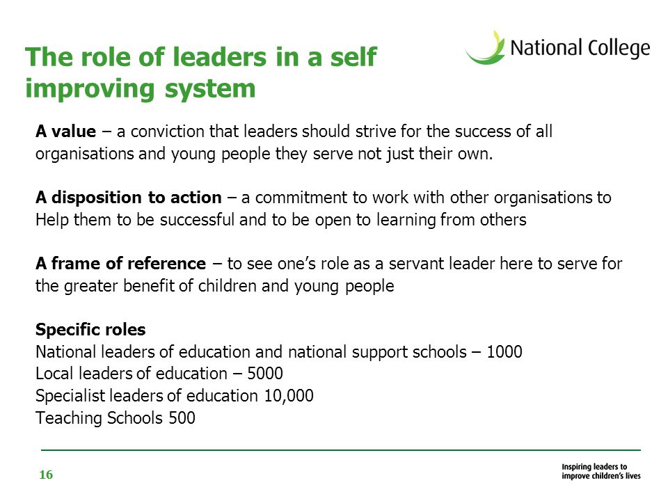16 The role of leaders in a self improving system A value – a conviction that leaders should strive for the success of all organisations and young people they serve not just their own.