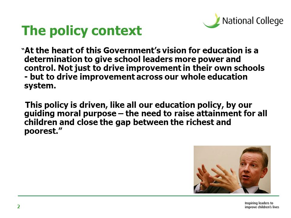 2 The policy context At the heart of this Government's vision for education is a determination to give school leaders more power and control.