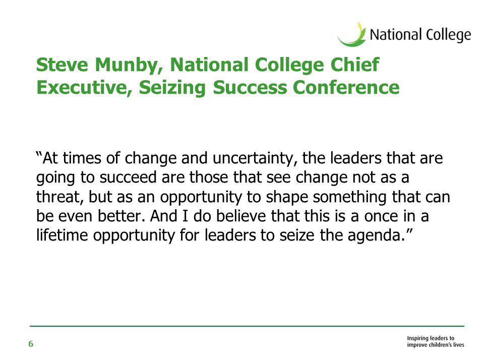 6 Steve Munby, National College Chief Executive, Seizing Success Conference At times of change and uncertainty, the leaders that are going to succeed are those that see change not as a threat, but as an opportunity to shape something that can be even better.