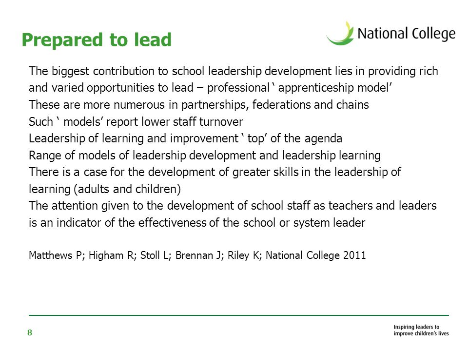 8 Prepared to lead The biggest contribution to school leadership development lies in providing rich and varied opportunities to lead – professional ' apprenticeship model' These are more numerous in partnerships, federations and chains Such ' models' report lower staff turnover Leadership of learning and improvement ' top' of the agenda Range of models of leadership development and leadership learning There is a case for the development of greater skills in the leadership of learning (adults and children) The attention given to the development of school staff as teachers and leaders is an indicator of the effectiveness of the school or system leader Matthews P; Higham R; Stoll L; Brennan J; Riley K; National College 2011