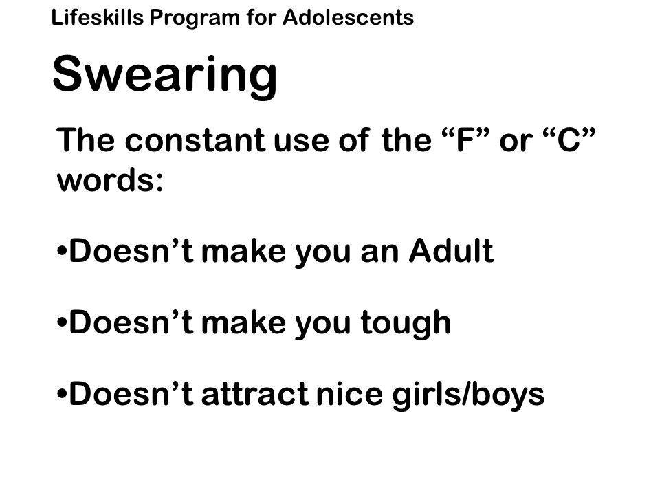 Lifeskills Program for Adolescents Swearing The constant use of the F or C words: Doesn't make you an Adult Doesn't make you tough Doesn't attract nice girls/boys