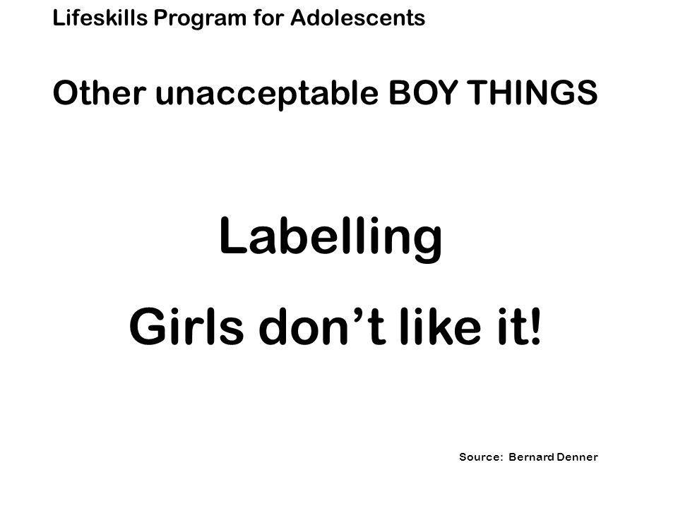 Lifeskills Program for Adolescents Other unacceptable BOY THINGS Labelling Girls don't like it.
