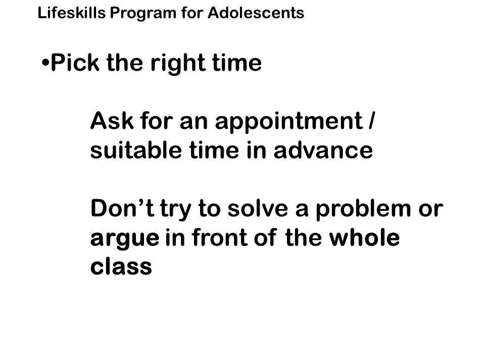 Lifeskills Program for Adolescents Pick the right time Ask for an appointment / suitable time in advance Don't try to solve a problem or argue in front of the whole class