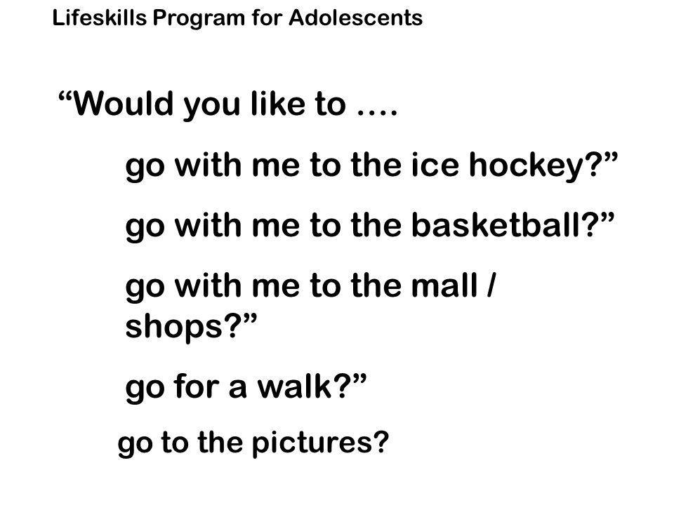 Lifeskills Program for Adolescents Would you like to ….