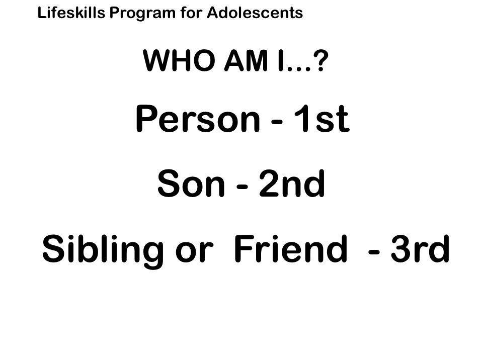 Lifeskills Program for Adolescents Person - 1st Son - 2nd Sibling or Friend - 3rd WHO AM I...