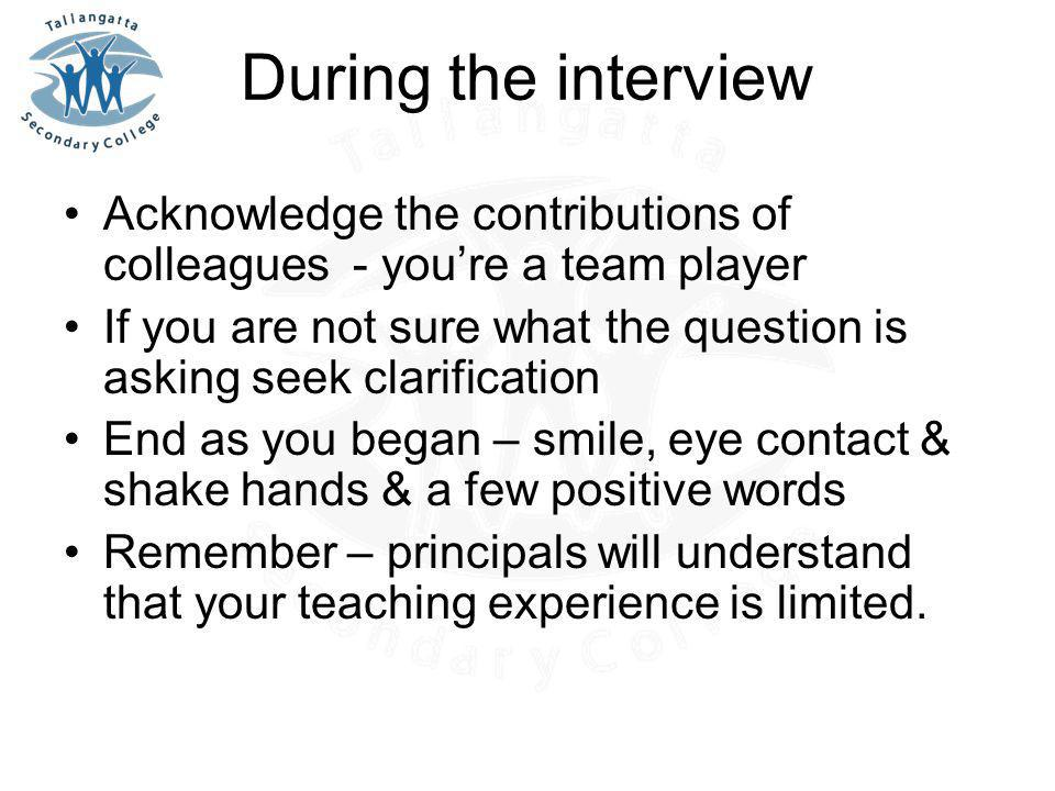 During the interview Acknowledge the contributions of colleagues - you're a team player If you are not sure what the question is asking seek clarification End as you began – smile, eye contact & shake hands & a few positive words Remember – principals will understand that your teaching experience is limited.