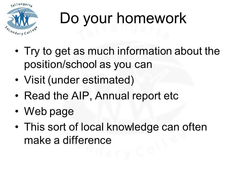 Do your homework Try to get as much information about the position/school as you can Visit (under estimated) Read the AIP, Annual report etc Web page This sort of local knowledge can often make a difference