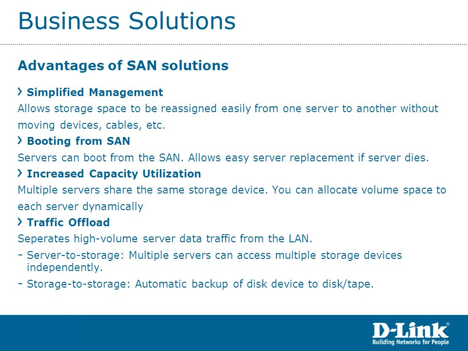 Business Solutions Advantages of SAN solutions Simplified Management Allows storage space to be reassigned easily from one server to another without moving devices, cables, etc.