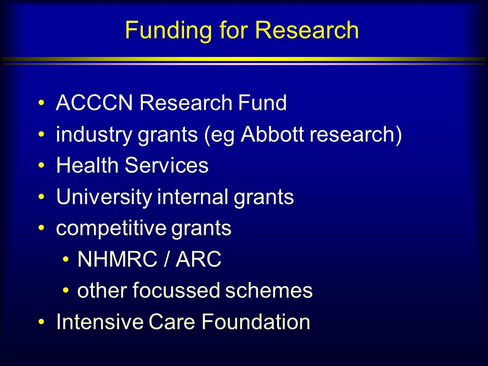 Funding for Research ACCCN Research Fund industry grants (eg Abbott research) Health Services University internal grants competitive grants NHMRC / ARC other focussed schemes Intensive Care Foundation
