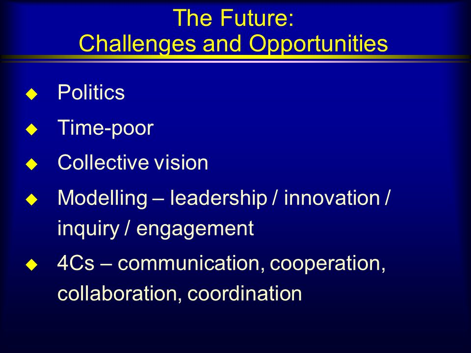 The Future: Challenges and Opportunities u Politics u Time-poor u Collective vision u Modelling – leadership / innovation / inquiry / engagement u 4Cs – communication, cooperation, collaboration, coordination