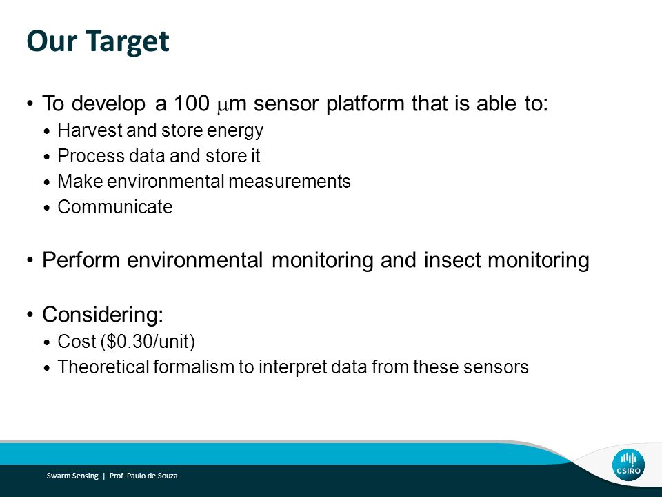 Our Target To develop a 100  m sensor platform that is able to: Harvest and store energy Process data and store it Make environmental measurements Communicate Perform environmental monitoring and insect monitoring Considering: Cost ($0.30/unit) Theoretical formalism to interpret data from these sensors Swarm Sensing | Prof.