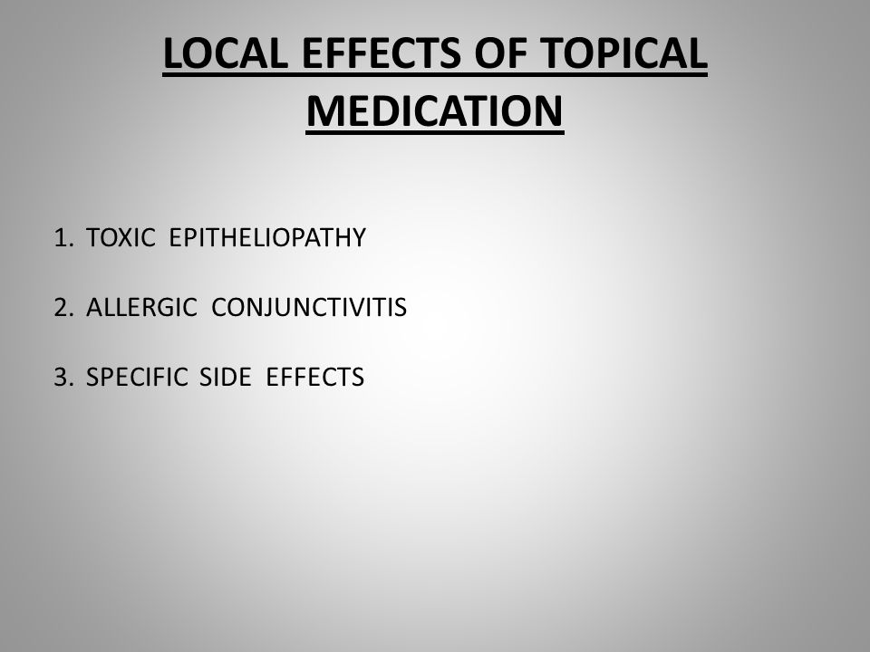 LOCAL EFFECTS OF TOPICAL MEDICATION 1.TOXIC EPITHELIOPATHY 2.ALLERGIC CONJUNCTIVITIS 3.SPECIFIC SIDE EFFECTS