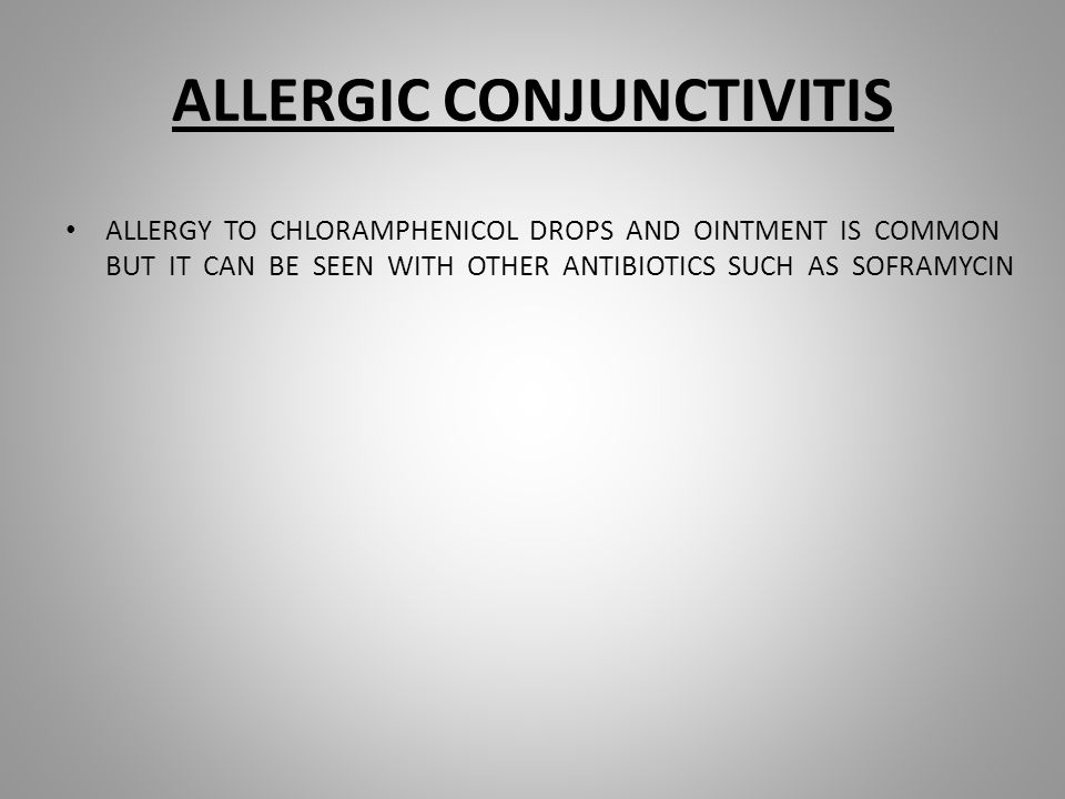 ALLERGIC CONJUNCTIVITIS ALLERGY TO CHLORAMPHENICOL DROPS AND OINTMENT IS COMMON BUT IT CAN BE SEEN WITH OTHER ANTIBIOTICS SUCH AS SOFRAMYCIN