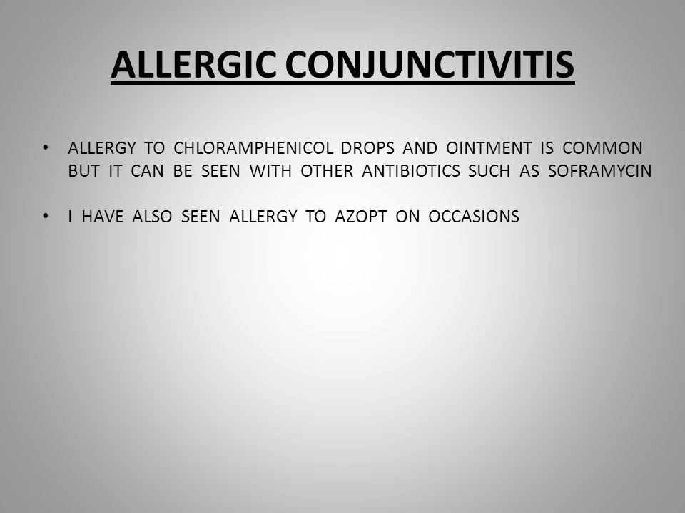 ALLERGIC CONJUNCTIVITIS ALLERGY TO CHLORAMPHENICOL DROPS AND OINTMENT IS COMMON BUT IT CAN BE SEEN WITH OTHER ANTIBIOTICS SUCH AS SOFRAMYCIN I HAVE ALSO SEEN ALLERGY TO AZOPT ON OCCASIONS