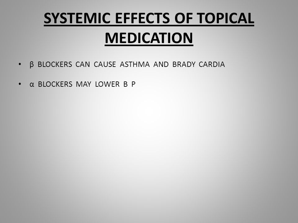 SYSTEMIC EFFECTS OF TOPICAL MEDICATION β BLOCKERS CAN CAUSE ASTHMA AND BRADY CARDIA α BLOCKERS MAY LOWER B P