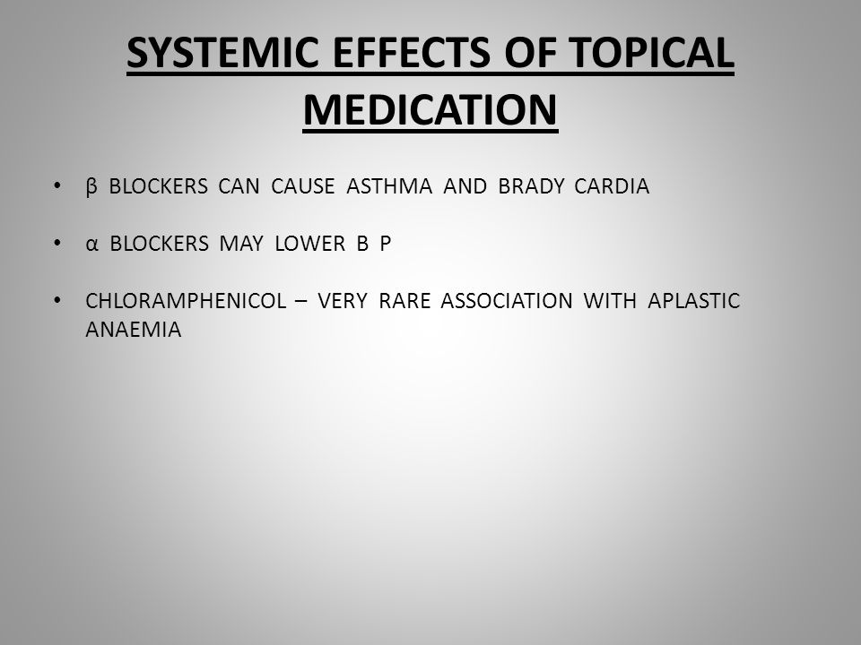 SYSTEMIC EFFECTS OF TOPICAL MEDICATION β BLOCKERS CAN CAUSE ASTHMA AND BRADY CARDIA α BLOCKERS MAY LOWER B P CHLORAMPHENICOL – VERY RARE ASSOCIATION WITH APLASTIC ANAEMIA