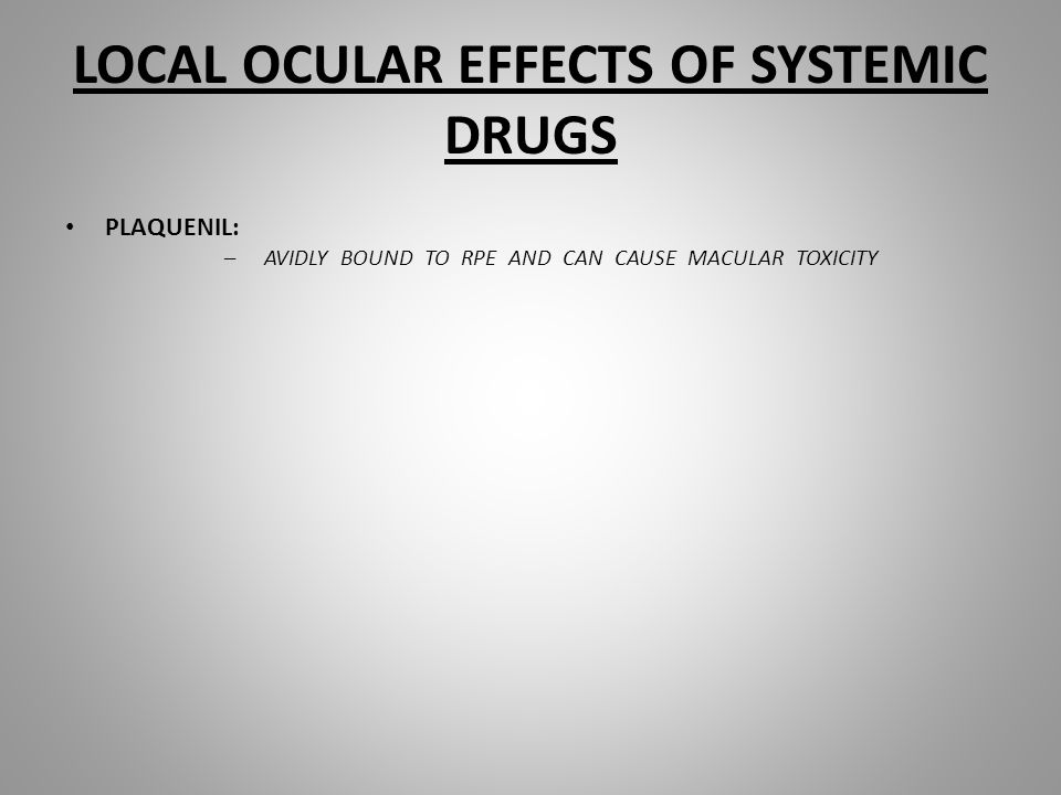 LOCAL OCULAR EFFECTS OF SYSTEMIC DRUGS PLAQUENIL: –AVIDLY BOUND TO RPE AND CAN CAUSE MACULAR TOXICITY