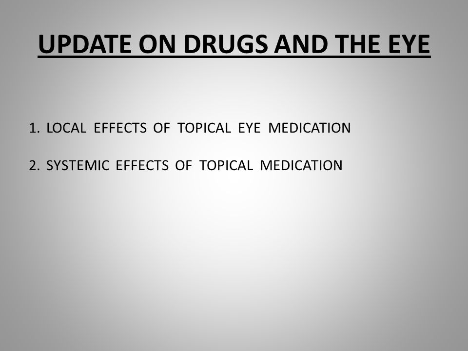UPDATE ON DRUGS AND THE EYE 1.LOCAL EFFECTS OF TOPICAL EYE MEDICATION 2.SYSTEMIC EFFECTS OF TOPICAL MEDICATION