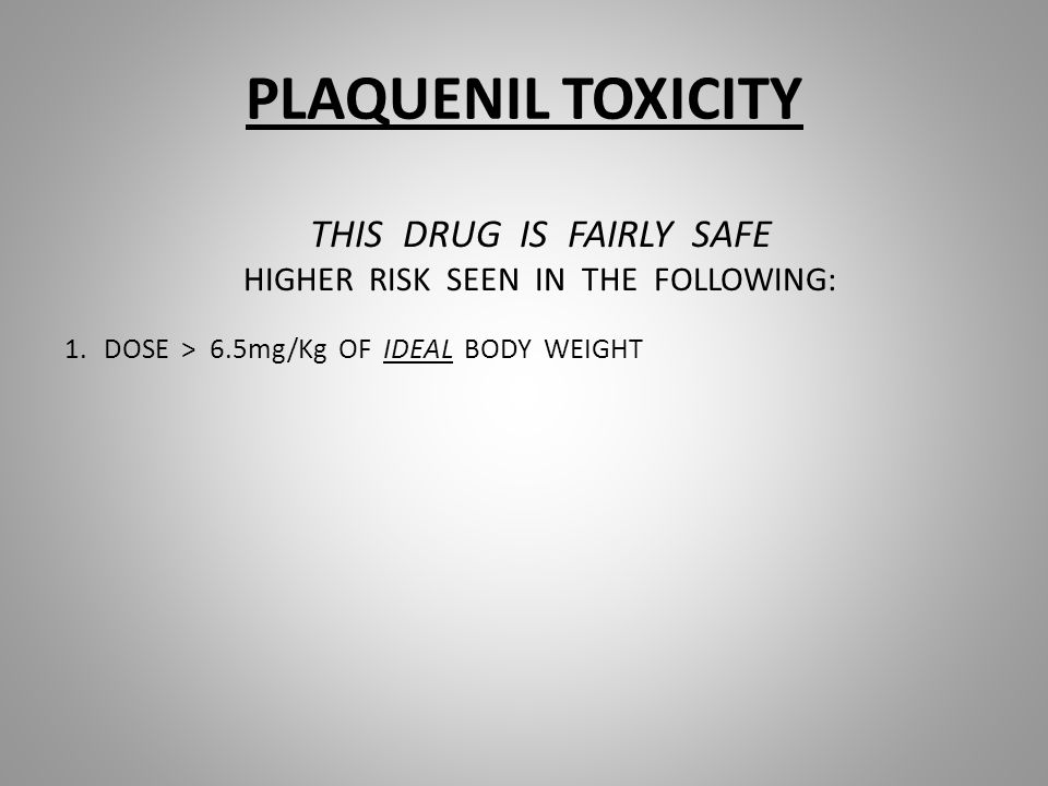 PLAQUENIL TOXICITY THIS DRUG IS FAIRLY SAFE HIGHER RISK SEEN IN THE FOLLOWING: 1.DOSE > 6.5mg/Kg OF IDEAL BODY WEIGHT