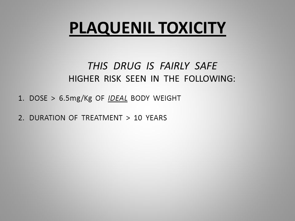 PLAQUENIL TOXICITY THIS DRUG IS FAIRLY SAFE HIGHER RISK SEEN IN THE FOLLOWING: 1.DOSE > 6.5mg/Kg OF IDEAL BODY WEIGHT 2.DURATION OF TREATMENT > 10 YEARS