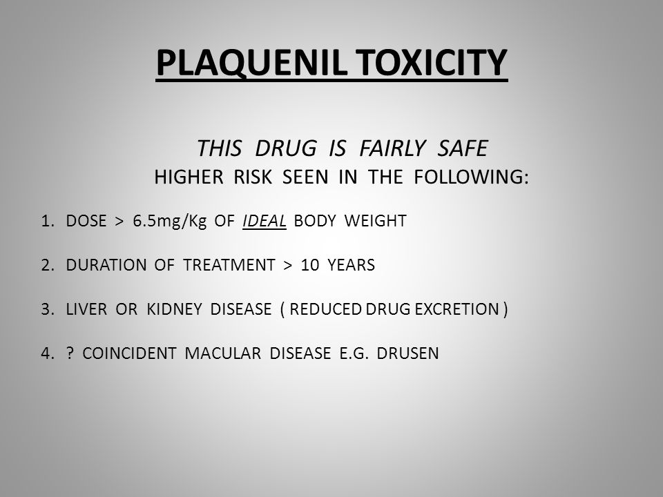 PLAQUENIL TOXICITY THIS DRUG IS FAIRLY SAFE HIGHER RISK SEEN IN THE FOLLOWING: 1.DOSE > 6.5mg/Kg OF IDEAL BODY WEIGHT 2.DURATION OF TREATMENT > 10 YEARS 3.LIVER OR KIDNEY DISEASE ( REDUCED DRUG EXCRETION ) 4..