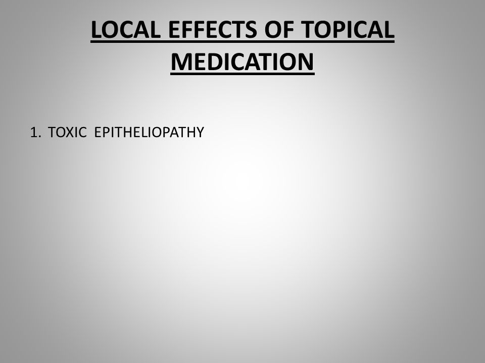 LOCAL EFFECTS OF TOPICAL MEDICATION 1.TOXIC EPITHELIOPATHY