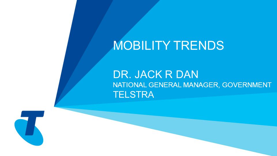 MOBILITY TRENDS DR. JACK R DAN NATIONAL GENERAL MANAGER, GOVERNMENT TELSTRA