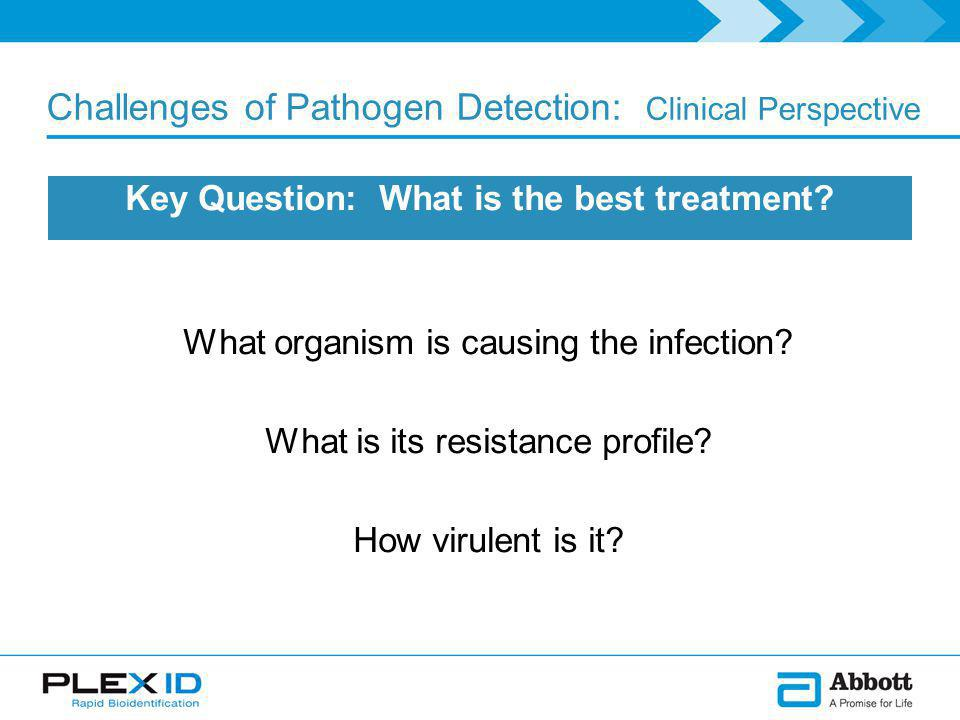 Challenges of Pathogen Detection: Clinical Perspective Key Question: What is the best treatment.