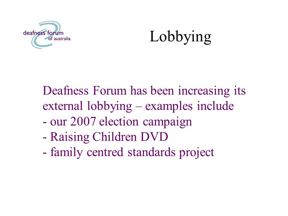 Lobbying Deafness Forum has been increasing its external lobbying – examples include - our 2007 election campaign - Raising Children DVD - family centred standards project