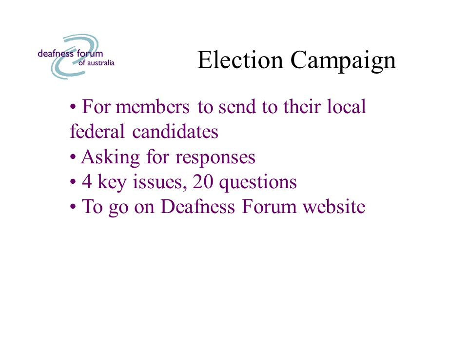 Election Campaign For members to send to their local federal candidates Asking for responses 4 key issues, 20 questions To go on Deafness Forum website