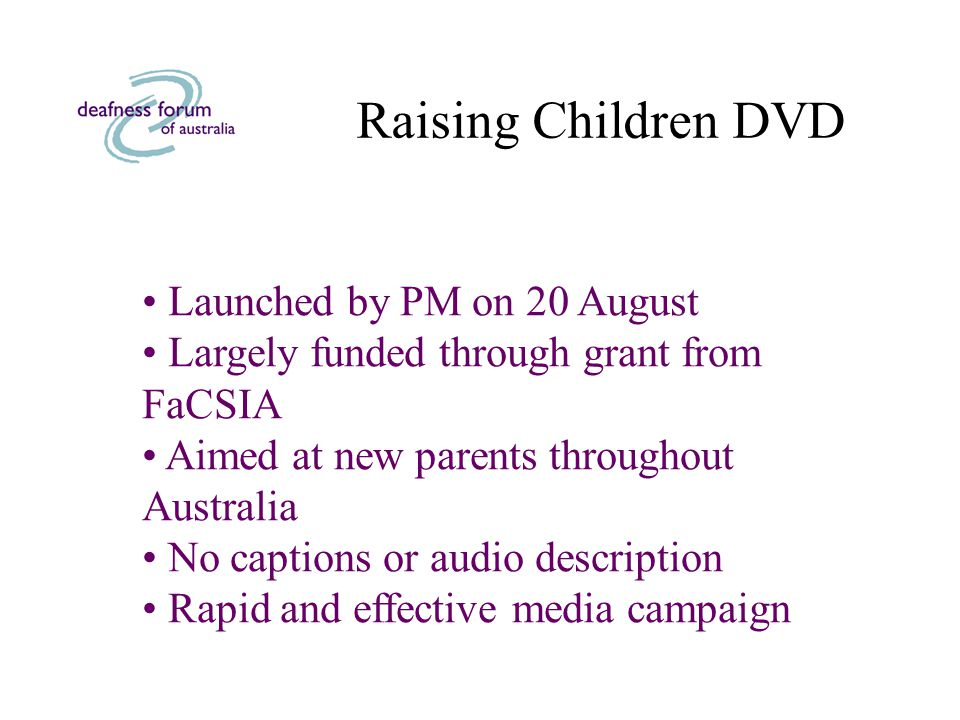 Raising Children DVD Launched by PM on 20 August Largely funded through grant from FaCSIA Aimed at new parents throughout Australia No captions or audio description Rapid and effective media campaign