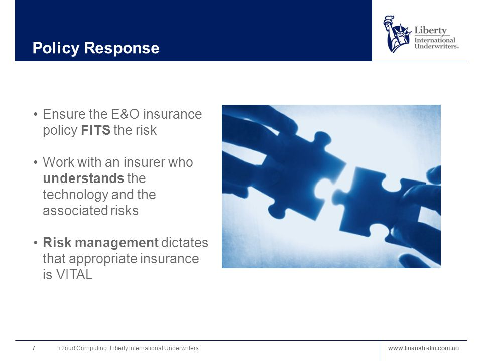 www.liuaustralia.com.au Policy Response Ensure the E&O insurance policy FITS the risk Work with an insurer who understands the technology and the associated risks Risk management dictates that appropriate insurance is VITAL Cloud Computing_Liberty International Underwriters7