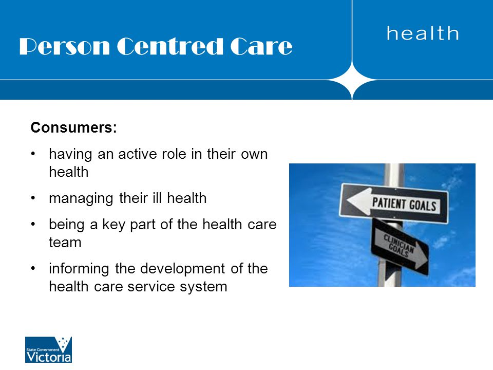 Person Centred Care Consumers: having an active role in their own health managing their ill health being a key part of the health care team informing the development of the health care service system