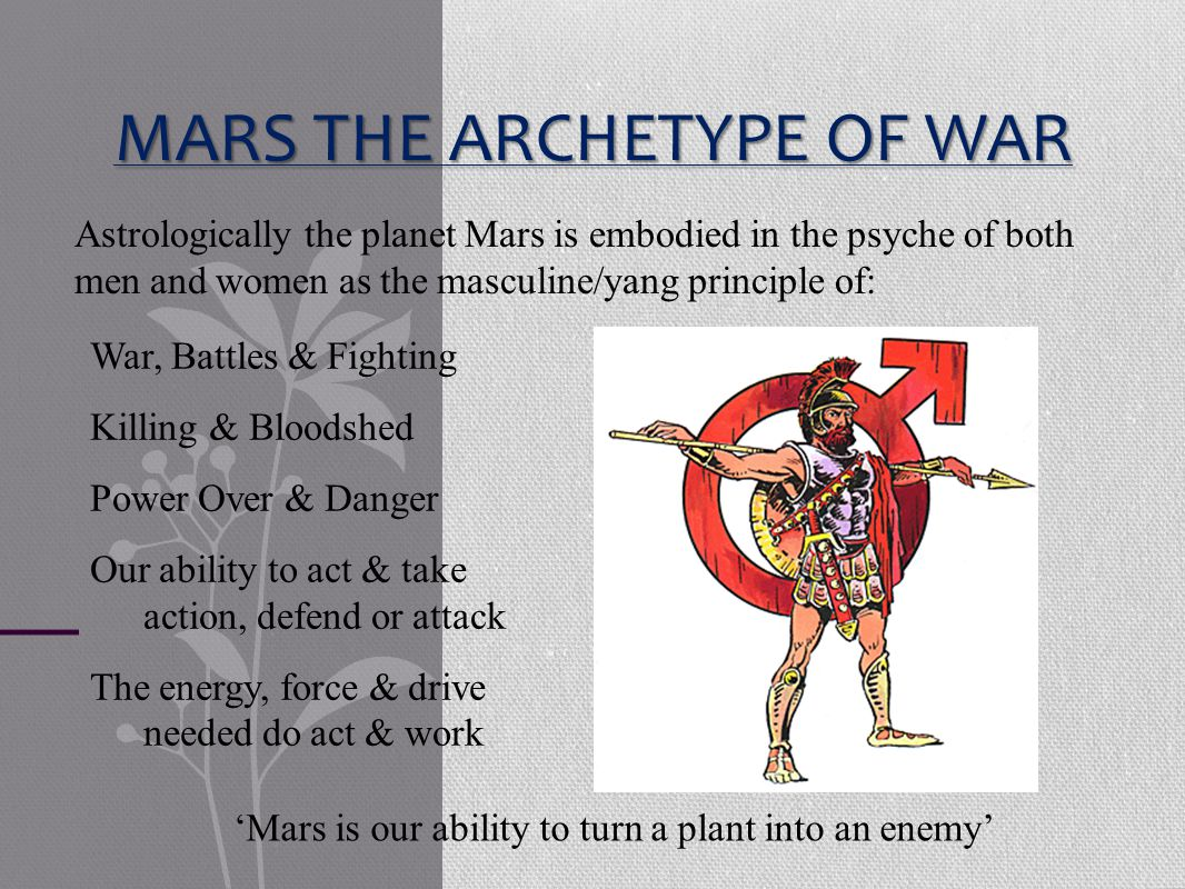 MARS THE ARCHETYPE OF WAR War, Battles & Fighting Killing & Bloodshed Power Over & Danger Our ability to act & take action, defend or attack The energy, force & drive needed do act & work Astrologically the planet Mars is embodied in the psyche of both men and women as the masculine/yang principle of: 'Mars is our ability to turn a plant into an enemy'