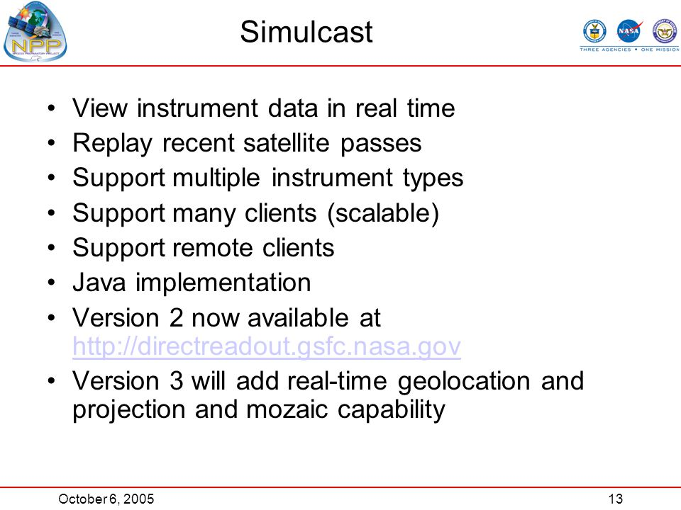 October 6, 200513 Simulcast View instrument data in real time Replay recent satellite passes Support multiple instrument types Support many clients (scalable) Support remote clients Java implementation Version 2 now available at http://directreadout.gsfc.nasa.gov http://directreadout.gsfc.nasa.gov Version 3 will add real-time geolocation and projection and mozaic capability