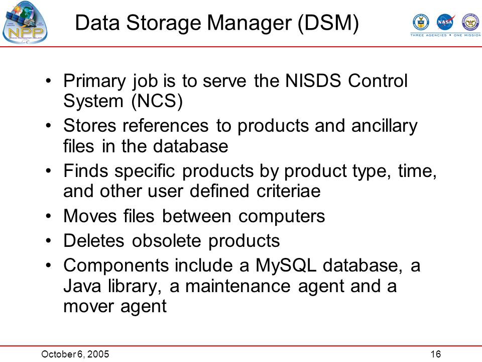 October 6, 200516 Primary job is to serve the NISDS Control System (NCS) Stores references to products and ancillary files in the database Finds specific products by product type, time, and other user defined criteriae Moves files between computers Deletes obsolete products Components include a MySQL database, a Java library, a maintenance agent and a mover agent Data Storage Manager (DSM)