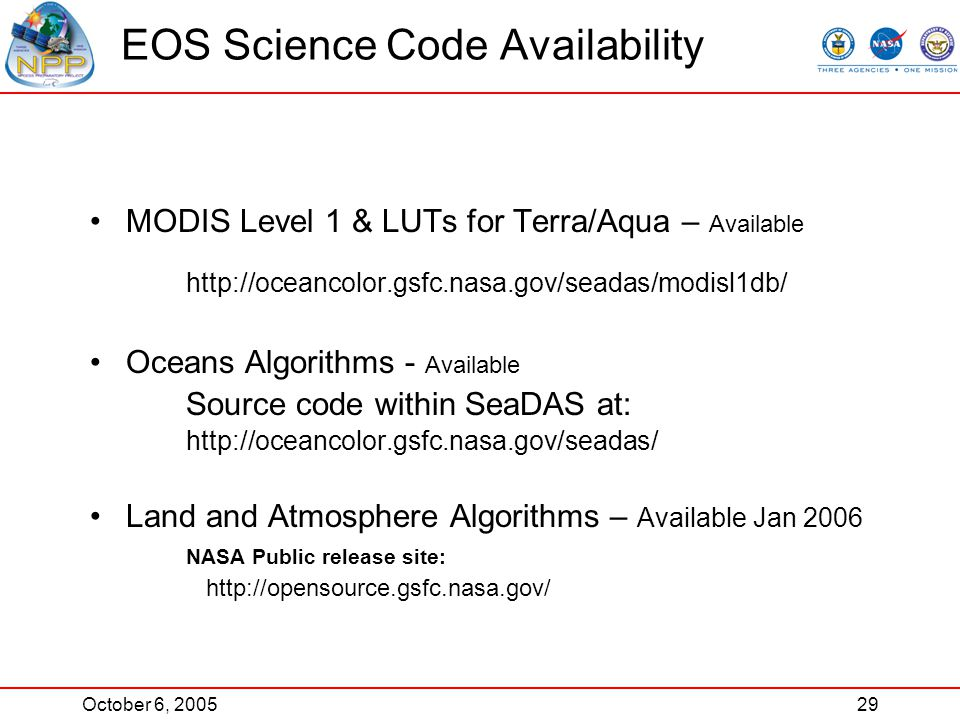 October 6, 200529 EOS Science Code Availability MODIS Level 1 & LUTs for Terra/Aqua – Available http://oceancolor.gsfc.nasa.gov/seadas/modisl1db/ Oceans Algorithms - Available Source code within SeaDAS at: http://oceancolor.gsfc.nasa.gov/seadas/ Land and Atmosphere Algorithms – Available Jan 2006 NASA Public release site: http://opensource.gsfc.nasa.gov/