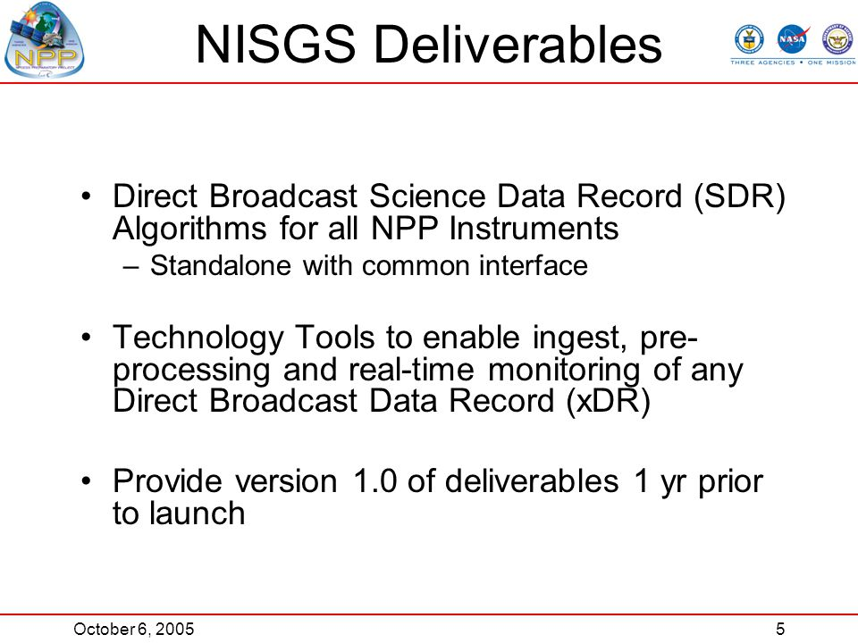 October 6, 20055 NISGS Deliverables Direct Broadcast Science Data Record (SDR) Algorithms for all NPP Instruments –Standalone with common interface Technology Tools to enable ingest, pre- processing and real-time monitoring of any Direct Broadcast Data Record (xDR) Provide version 1.0 of deliverables 1 yr prior to launch