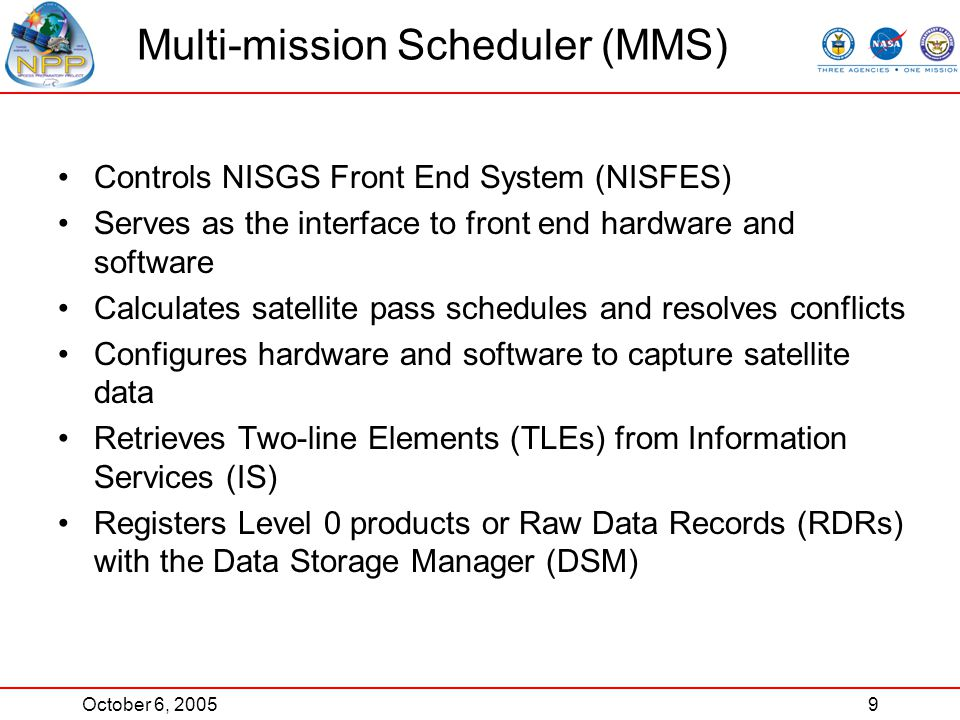October 6, 20059 Multi-mission Scheduler (MMS) Controls NISGS Front End System (NISFES) Serves as the interface to front end hardware and software Calculates satellite pass schedules and resolves conflicts Configures hardware and software to capture satellite data Retrieves Two-line Elements (TLEs) from Information Services (IS) Registers Level 0 products or Raw Data Records (RDRs) with the Data Storage Manager (DSM)