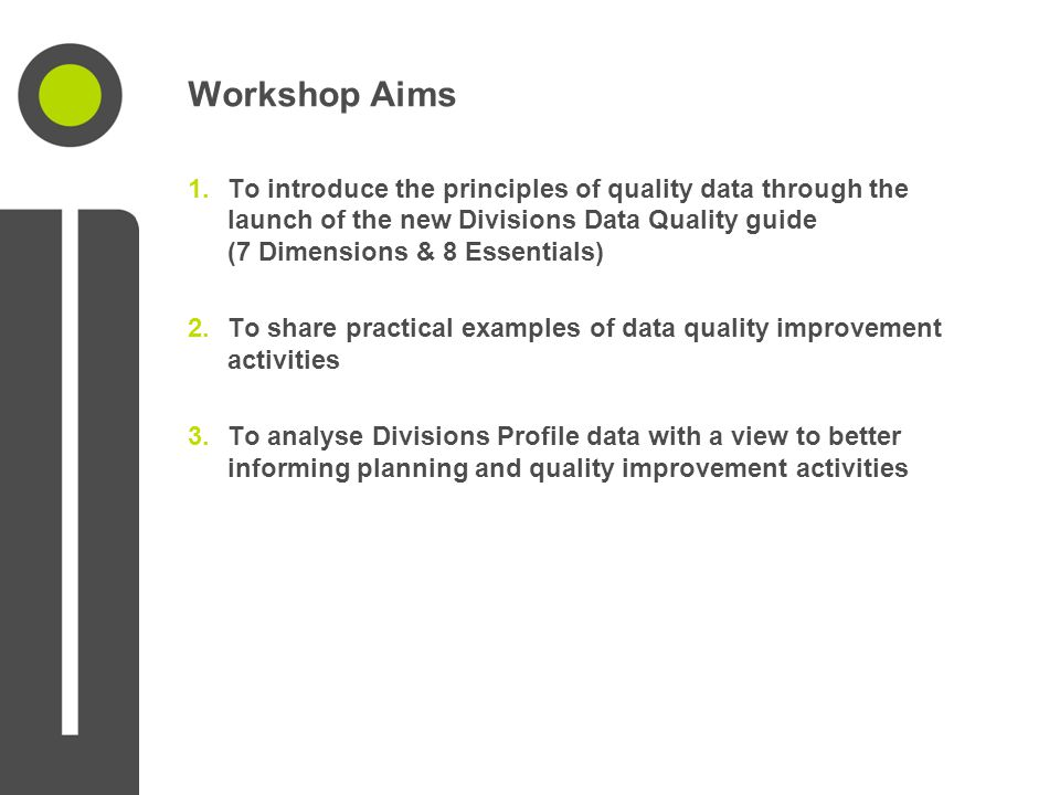 Workshop Aims 1.To introduce the principles of quality data through the launch of the new Divisions Data Quality guide (7 Dimensions & 8 Essentials) 2.To share practical examples of data quality improvement activities 3.To analyse Divisions Profile data with a view to better informing planning and quality improvement activities